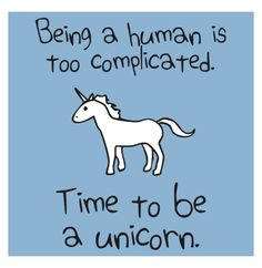 Being a human is too complicated. Time to be a unicorn.