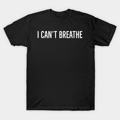 I can't breathe, Black lives matter - I Cant Breathe - T-Shirt   TeePublic It T Shirt, Dog Shirt, V Neck T Shirt, Tee Shirts, Daddy Shirt, Rink Hockey, Father's Day, I Hate People, Funny People