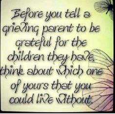 Well said ! Think of the could of beens or tell your only child her brother has went to heaven she isn't going to have a sibling to play with after all!