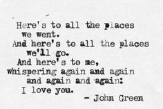 Here's to all the places we went. And here's to all the places we'll go. And here's to me, whispering again and again: I love you. - John Green  | #desiremap #belonging #rooted
