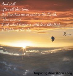 "rumi quotes on love  ""And still after all this time the Sun has never said to the earth you owe me. Look what happens with love like that, it lights up the sky."