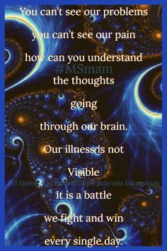 You can't see our problems you can't see our pain how can you understand the thoughts going through our brain. Our illness is not Visible It is a battle we fight and win every single day. Multiple Sclerosis Quotes, Multiple Sclerosis Awareness, Invisible Illness, Singles Day, Chronic Illness, Ms, Brain, The Cure, Battle