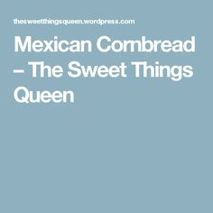 Mexican Cornbread – The Sweet Things Queen