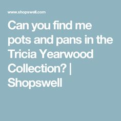 Can you find me pots and pans in the Tricia Yearwood Collection? | Shopswell