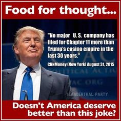 """Food for thought...""""No major U.S. company has filed for Chapter 11 more than Trump's casino empire in the last 30 years."""" CNN Money (New York) August 31, 2015 - We do NOT want this dolt running our country!!  See CNN link here: http://money.cnn.com/2015/08/31/news/companies/donald-trump-bankruptcy/"""