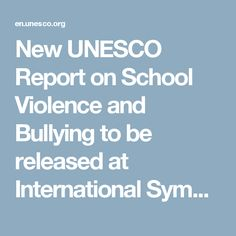 New UNESCO Report on School Violence and Bullying to be released at International Symposium on issue affecting millions worldwide