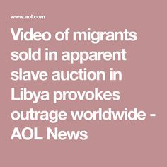Video of migrants sold in apparent slave auction in Libya provokes outrage worldwide - AOL News
