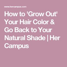 How to 'Grow Out' Your Hair Color & Go Back to Your Natural Shade | Her Campus