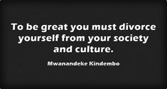 To be great you must divorce yourself from your society and...