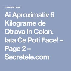 Ai Aproximativ 6 Kilograme de Otrava In Colon. Iata Ce Poti Face! – Page 2 – Secretele.com