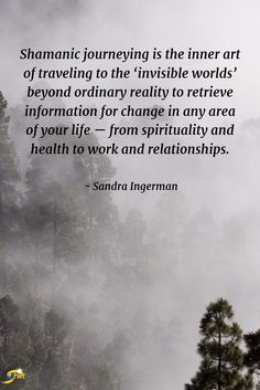 """""""Shamanic journeying is the inner art of traveling to the 'invisible worlds' beyond ordinary reality to retrieve information for change in any area of your life -- from spirituality and health to work and relationships.""""  -Sandra Ingerman  http://theshiftnetwork.com/?utm_source=pinterest&utm_medium=social&utm_campaign=quote"""