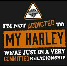 I'm not addicted to my harley we're just in a very committed relationship