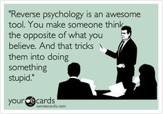 'Reverse psychology is an awesome tool. You make someone think the opposite of what you believe. And that tricks them into doing something stupid.'