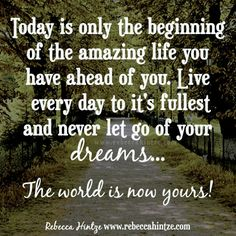 Today is only the beginning of the amazing life you have ahead of you. Live every day to it's fullest and never let go of your dreams...  The world is now yours!