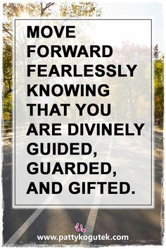 Move forward fearlessly knowing that you are divinely guided, guarded, and gifted. http://pattykogutek.com/inspirational-insights/