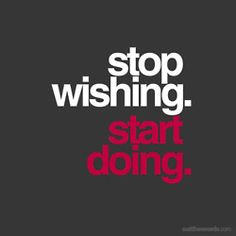 Stop wishing. Start doing. push yourself no matter how bad it hurts there is something good that will come out of it:)