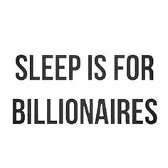 Sleep is for billionaires