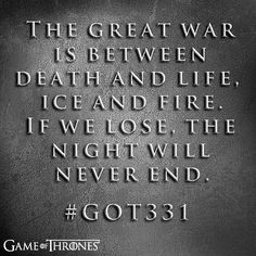 Game of Thrones - The great war is between dead and life, ice and fire. If we lose, the night will never end.