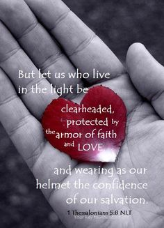 But let us who live in the light be clearheaded, protected by the armor of Faith and Love, & wearing as our helmet the confidence of our salvation. 1 Thessalonians 5:8 NLT