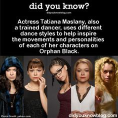 Actress Tatiana Maslany, also a trained dancer, uses different dance styles to help inspire the movements and personalities of each of her characters on Orphan Black.  Source