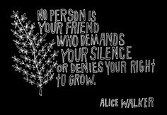 no person is your friend who demands your silence or denies your right to grow