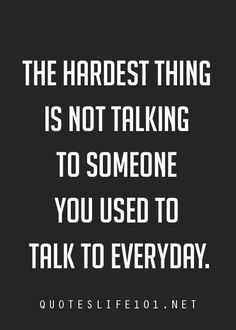 The hardest thing is not talking to someone you used to talk to everyday