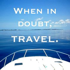 Rule of thumb: when in doubt, travel.