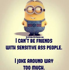 This doesn't really apply to me but... I still think this is freakin funny!!! I'd say I'm more of someone who's very sensitive BUT at the same time likes to joke around. Hehe!