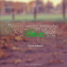 """Do you want to know who you are? Don't ask. Act! Action will delineate and define you"". #Quotes by #ThomasJefferson via @Candidman"