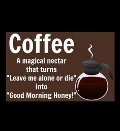 """Coffee - A magical nectar that turns """"Leave me alone or die"""" into """"Good Morning Honey! Joe Coffee, Coffee Wine, Coffee Talk, Coffee Is Life, I Love Coffee, Coffee Break, Morning Coffee, Coffee Shop, Coffee Cups"""