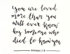 You are loved more than you will ever know by someone who died to know you.  ~ Romans 5:8