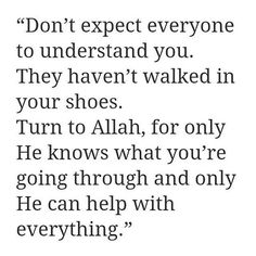 Turn to Allah, for only He knows what you're going through and only He can help with everything.