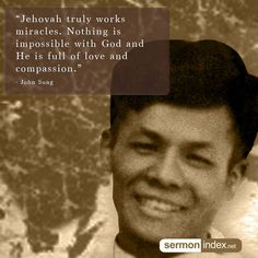 """""""Jehovah truly works miracles. Nothing is impossible with God and He is full of love and compassion."""" - John Sung #miracles #love #compassion"""