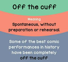 Idiom of the day: Off the cuff. Meaning: Spontaneous; without preparation or rehearsal. Example: Some of the best comic performances in history have been completely off the cuff. English Idioms, English Phrases, Learn English Words, English Lessons, English Grammar, Grammar And Vocabulary, English Vocabulary Words, Idiomatic Expressions, Idioms And Phrases