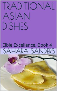 TRADITIONAL ASIAN DISHES (Edible Excellence, Book 4) by Sahara Sanders, Asian cookbook, Asia food, Asian food, S. Sanders, s s sanders ebook, s s sanders,