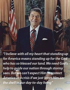 """I believe with all my heart that standing up for America means standing up for the God who has so blessed our land. We need God's help to guide our nation through stormy seas. But we can't expect Him to protect America in a crisis if we just leave Him on the shelf in our day-to-day living."" ~ Ronald Reagan"