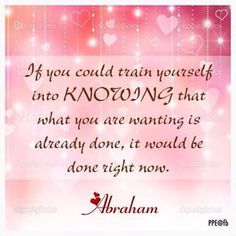 *If you could train yourself into knowing that what you are wanting is already done, it would be done right now.