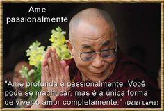 Ame profunda e passionalmente. Você pode se machucar, mas é a única forma de viver o amor completamente. - Dalai Lama (Frases para Face)
