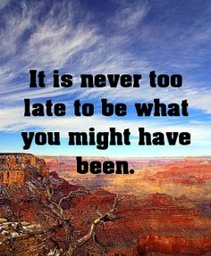 It is never too late to be what you might have been.... -