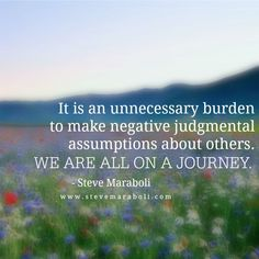 It is an unnecessary burden to make negative judgmental assumptions about others. We are all on a journey. - Steve Maraboli