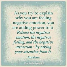 """""""As you try to explain why you are feeling negative emotion, you are adding power to it. Release the negative emotion, the negative feeling, and the negative attraction - by taking your attention from it."""" - Abraham  http://www.harvekeronline.com/lifemakeoversystem/"""
