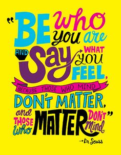 """be who you (really) are and say what you feel because those who mind dont matter, and those who matter dont mind."" - Dr. Seuss"