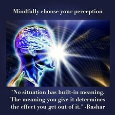 """Mindfully choose your perception. """"No situation has built-in meaning. The meaning you give it determines the effect you get out of it."""" -Bashar 💜 💜 💜 #Bashar #perception #consciousness #creation #reality #ycyor #youcreateyourownreality #appreciation #selflove #authenticity #awareness #meditation #mindfulness #mindful #wellbeing #evolutionofconsciousness"""