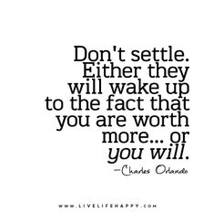 Don't settle. Either they will wake up to the fact that you are worth more...or you will. ~Charles Orlando.