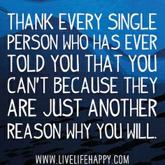 Thank every single person who has ever told you that you can't because they are just another reason why you will. by deeplifequotes, via Flickr