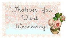 Wednesday (Tuesday) Whatever You Want Wednesday blog link up with blog Free Pretty Things.
