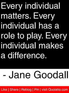 Every individual matters. Every individual has a role to play. Every individual makes a difference. - Jane Goodall #quotes #quotations