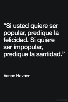 """Si usted quiere ser popular, predique la felicidad. Si quiere ser impopular, predique la santidad."" - Vance Havner."