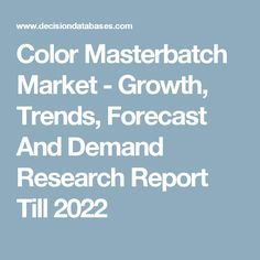 Color Masterbatch Market - Growth, Trends, Forecast And Demand Research Report Till 2022