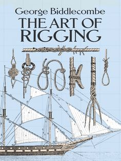 The Art of Rigging by George Biddlecombe  The best manual ever produced on rigging a sailing ship, based on extensively revised and updated 1848 edition prepared by Biddlecombe, Master in the Royal Navy. Complete definition of terms, on-shore operations, process of rigging ships, reeving the running rigging and bending sails, rigging brigs, yachts and small vessels, more. 17 plates.